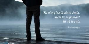 Tu n'est plus là où tu étais, mais tu es partout où je suis. Victor Hugo